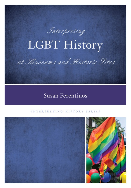 Interpreting LGBT History at Museums and Historic Sites (Rowman & Littlefield) Cover shot courtesy the author
